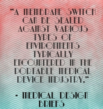 """""""A membrane switch can be sealed against various types of environments typically encountered in the portable medical device industry."""" - Medical Design Briefs"""