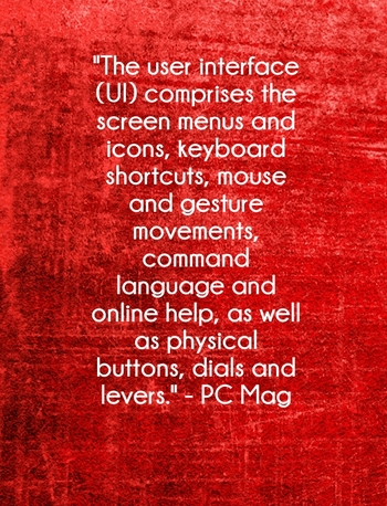 """The user interface (UI) comprises the screen menus and icons, keyboard shortcuts, mouse and gesture movements, command language and online help, as well as physical buttons, dials and levers."" - PCMag"