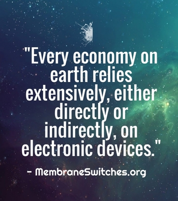 """Every economy on earth relies extensively, either directly or indirectly, on electronic devices."" - MembraneSwitches.org"