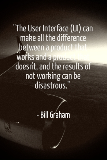 """""""The User Interface (UI) can make all the difference between a product that works and a product that doesn't, and the results of not working can be disastrous."""" - Bill Graham"""