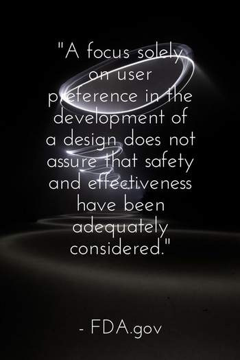 """A focus solely on user preference in the development of a design does not assure that safety and effectiveness have been adequately considered. "" - FDA.gov"
