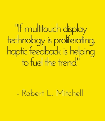 """If multitouch display technology is proliferating, haptic feedback is helping to fuel the trend."" - Robert L. Mitchell"