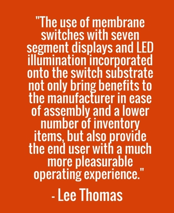 """The use of membrane switches with seven segment displays and LED illumination incorporated onto the switch substrate not only bring benefits to the manufacturer in ease of assembly and a lower number of inventory items, but also provide the end user with a much more pleasurable operating experience."" - Lee Thomas"