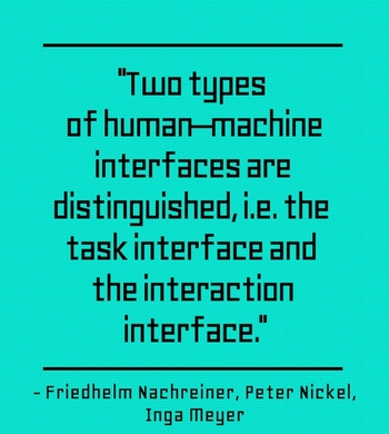 """""""Two types of human–machine interfaces are distinguished, i.e. the task interface and the interaction interface."""" - Friedhelm Nachreiner, Peter Nickel, Inga Meyer"""