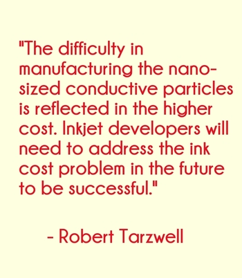 """The difficulty in manufacturing the nano-sized conductive particles is reflected in the higher cost. Inkjet developers will need to address the ink cost problem in the future to be successful."" - Robert Tarzwell"