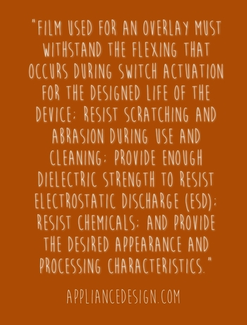 """Film used for an overlay must withstand the flexing that occurs during switch actuation for the designed life of the device; resist scratching and abrasion during use and cleaning; provide enough dielectric strength to resist electrostatic discharge (ESD); resist chemicals; and provide the desired appearance and processing characteristics."" - ApplianceDesign.com"