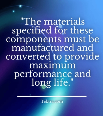 """""""The materials specified for these components must be manufactured and converted to provide maximum performance and long life."""" - Tektra.com"""